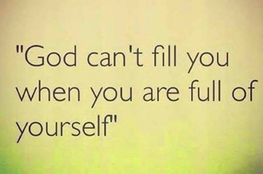 God can't fill you when you're full of yourself